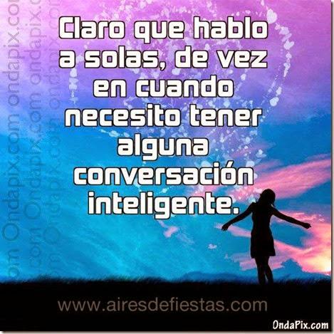 Claro que hablo a solas, de vez en cuando necesito tener alguna conversación inteligente 1