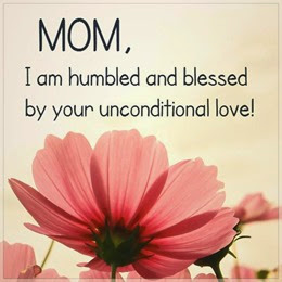Mom, I am humbled and blessed by your unconditional love!