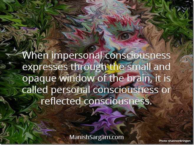 When impersonal consciousness expresses through the small and opaque window of the brain, it is called personal consciousness or reflected consciousness.
