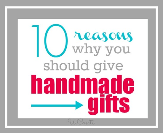 10 Reasons Why You Should Give Handmade Gifts u-createcrafts.com