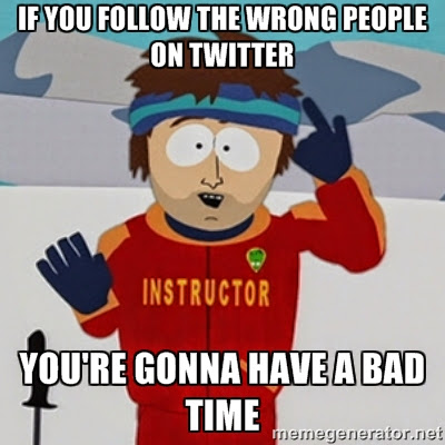 if you follow the wrong people on Twitter