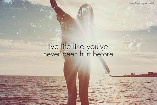 live_life_like_youve_never_been_hurt_before_quote