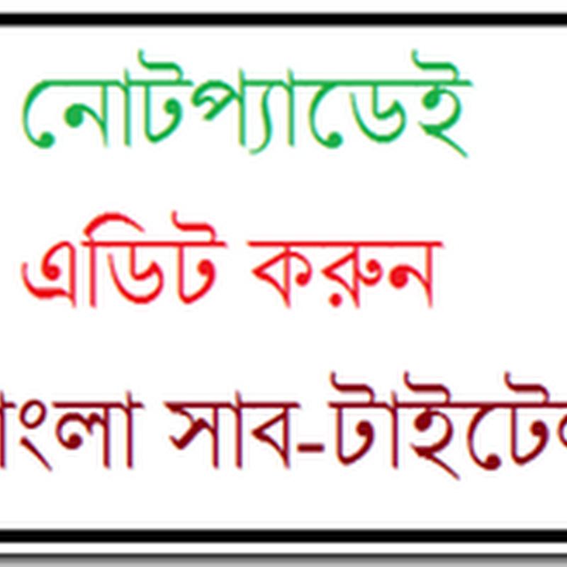 নোটপ্যাডেই এডিট করুন বাংলা সাব-টাইটেল
