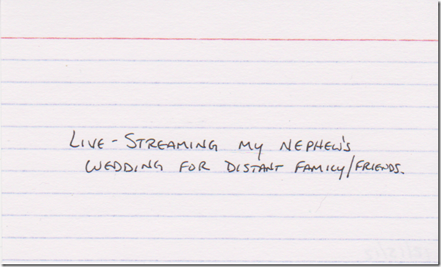 Live-streaming my nephew's wedding for distant family/friends.