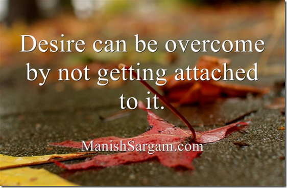 Desire can be overcome by not getting attached to it.