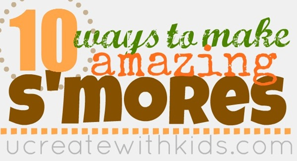 10 Creative Ways to Make Amazing S'mores ucreatewithkids.com