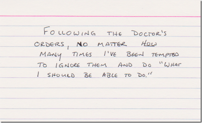 Following the doctor's orders, no matter how many times I've been tempted to ignore them and do, quote, what I shoud be able to do, end quote.