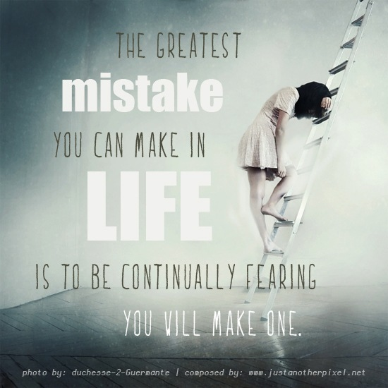 The greatest mistake you can make in life is to be continually fearing you will make one