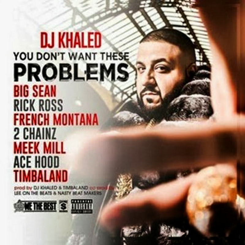 DJ Khaled -You Don't Want These Problems ft. Big Sean, Rick Ross, French Montana, 2 Chainz, Meek Mill, Ace Hood & Timbaland [Download Track]