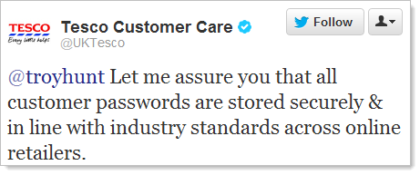 Twitter: @troyhunt Let me assure you that all customer passwords are stored securely & in line with industry standards across online retailers.