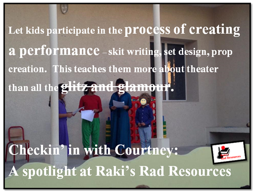Let kids participate in the process of creating a performance, skit writing, set design, and prop creation.  This teaches them more about theater than all the glitz and glamour.  Checkin' in with Courtney: A spotlight at Raki's Rad Resources - student created skits