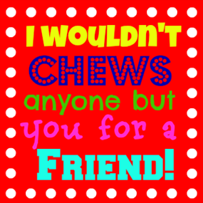 I wouldn't chews anyone but you for a friend