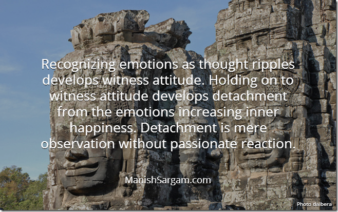 Recognizing emotions as thought ripples develops witness attitude. Holding on to witness attitude develops detachment from the emotions increasing inner happiness. Detachment is mere observation without passionate reaction.