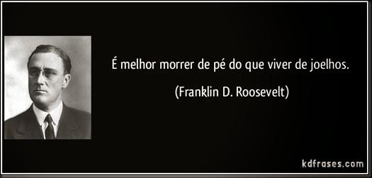 frase-e-melhor-morrer-de-pe-do-que-viver-de-joelhos-franklin-d-roosevelt-101326