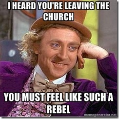 I heard youre leaving the church...YOU  MUST FEEL LIKE SUCH A REBEL!