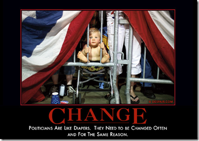 Change - Politicians are like diapers. They need to be changed often and for the same reason.