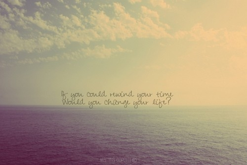 if_you_could_rewind_time_would_you_change_your_life_inspiring_photography_quote_quote
