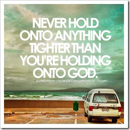 Never hold onto anything tighter than youre holding onto God