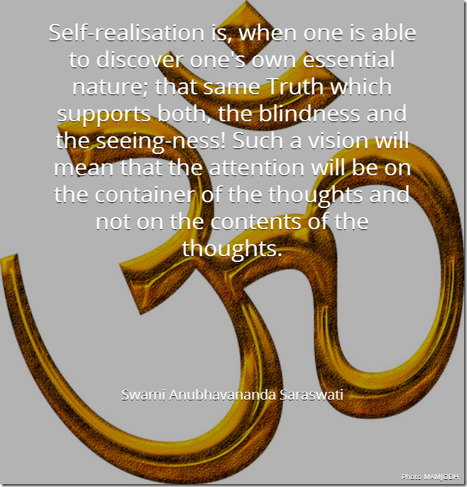 Self-realisation is, when one is able to discover one's own essential nature; that same Truth which supports both, the blindness and the seeing-ness! Such a vision will mean that the attention will be on the container of the thoughts and not on the contens of the thoughts. [Swami Anubhavananda Saraswati]