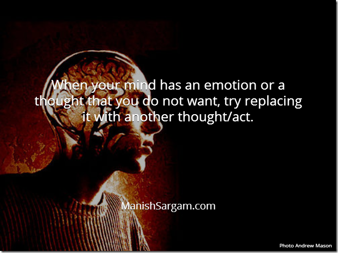 When your mind has an emotion or a thought that you do not want, try replacing it with another thought/act.