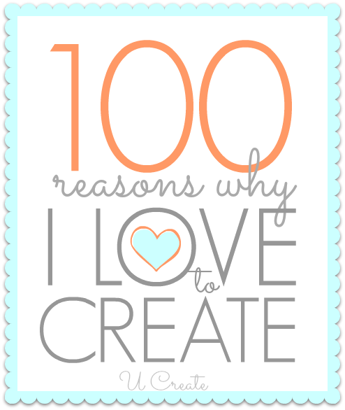 100 reasons why I love to create - u-createcrafts.com