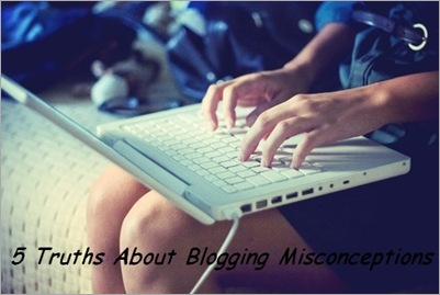 5 Truths About Blogging Misconceptions