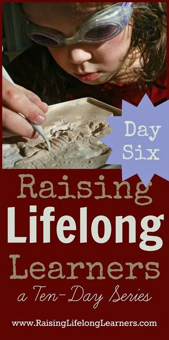 Raising Lifelong Learners a Ten Day Series via www.RaisingLifelongLearners.com Day Six