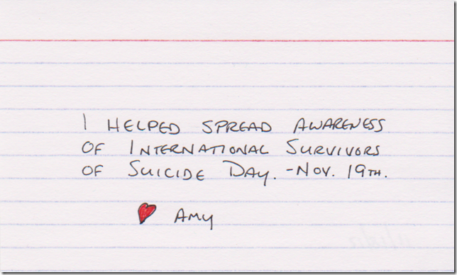 I helped spread awareness of International Survivors of Suicide Day - November 19th. (Red colored heart and the name Amy)