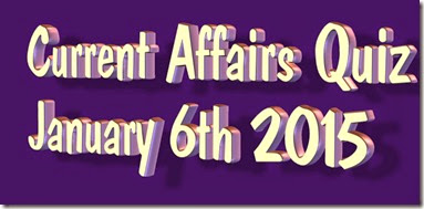 Current Affairs Quiz January 6th 2015