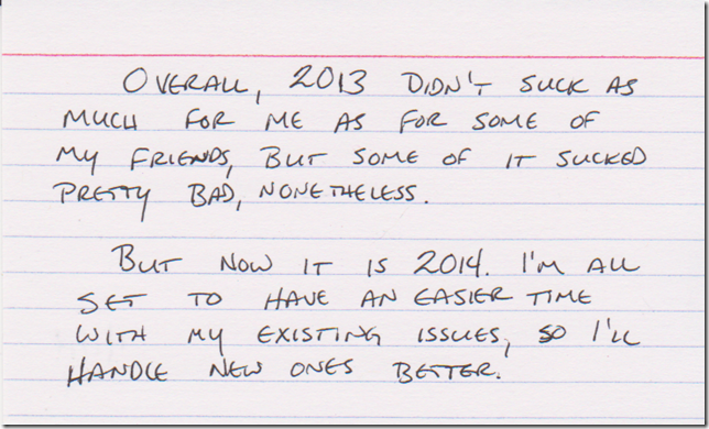 Overall, 2013 didn't suck as much for me as for some of my friends, but some of it sucked pretty bad, nonetheless. But now its is 2014. I'm all set to have an easier time with my existing issues, so I'll handle new ones better.