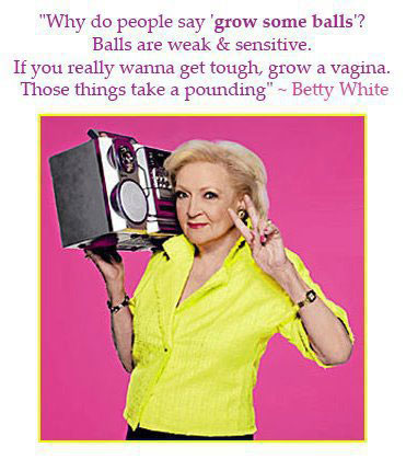 """Why do people say 'grow some balls'? Balls are weak & sensitive. If you really wanna get tough, grow a vagina. Those things take a pounding"" – Betty White"