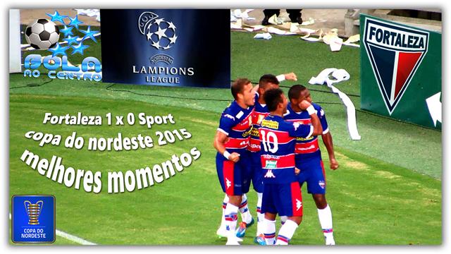 Fortaleza 1 x 0 Sport - copa do nordeste 2015 melhores momentos-