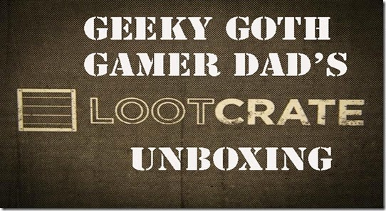 Geeky Goth Gamer Dad Lootcrate Unboxing