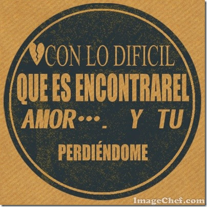 con lo difícil que es encontrar el amor…. y tu perdiéndome (2)