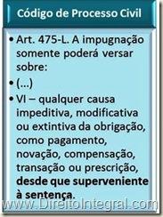 Art. 475-L. A impugnação somente poderá versar sobre: VI – qualquer causa impeditiva, modificativa ou extintiva da obrigação, como pagamento, novação, compensação, transação ou prescrição, desde que superveniente à sentença.
