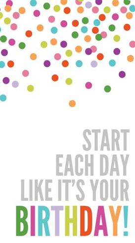 comienza cada dia como si fuera tu cumpleaños