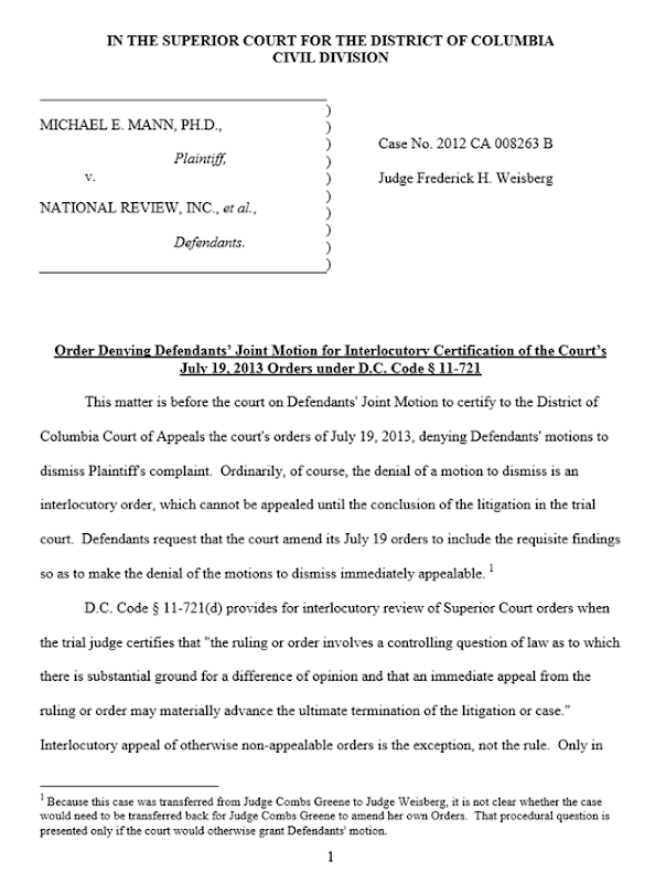 Order Denying Defendants' Joint Motion for Interlocutory Certification of the Court's July 19, 2013 Orders under D.C. Code § 11-721. District of Columbia Superior Court judge Weisberg on 12 September 2013 denied yet another motion by the defendants, National Review and Competitive Enterprise Institute, that would have created a procedural delay in climate scientist Michael Mann's defamation suit. Graphic: Superior Court of District Columbia