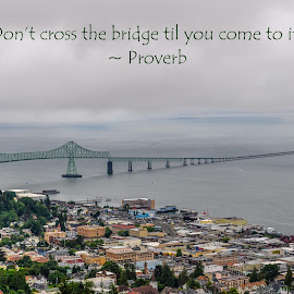 Don't Cross the Bridge til You Come to It by Jennifer McWhirt - Typography Quotes & Sentences ( oregon, quotes, photographybyjenmcwhirt.com, proverb, bridge, landscape, typography, astoria )