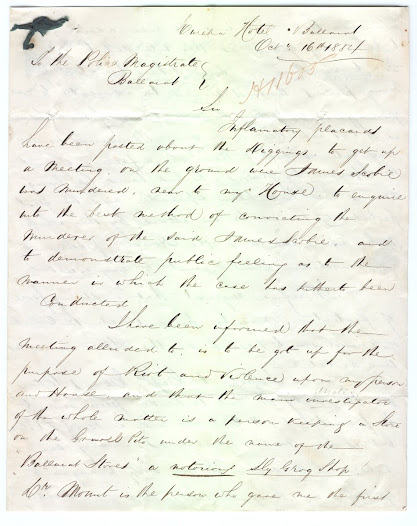 "On 16 October 1854 publican James Bentley, suspecting a public act of disobedience might occur, had written a letter to the Police Magistrate in Ballarat in an attempt to gain some form of assistance from the authorities:    'as it was expected that some thousands would congregate, and that there was a feeling against the House, by persons who had heard the lying rumours that had been spread – and the great probability would be an attack by the whole mob upon me and the House, particularly if intoxication should exist to any extent. I therefore request that a strong force of protection may be present at 12 o'clock tomorrow to see that the Law is in no way violated' (VPRS 1189/P Unit 92 Item 54/H 11.605). <a href=""http://wiki.prov.vic.gov.au/index.php/Eureka_Stockade:Bentley_predicts_the_destruction_of_his_hotel"">Click here to see more of this record on our wiki.</a>  These documents include a letter written by James Bentley, proprietor of the Eureka hotel, dated 16 October 1854, expressing his concern about the planned meeting of the following day, 17 October. The meeting did in fact turn out as he anticipates in this letter, ending in riots and the burning of his hotel.  Also included in this item is the reply to Bentley from Police Magistrate John Dewes, answering his friend's request for assistance."