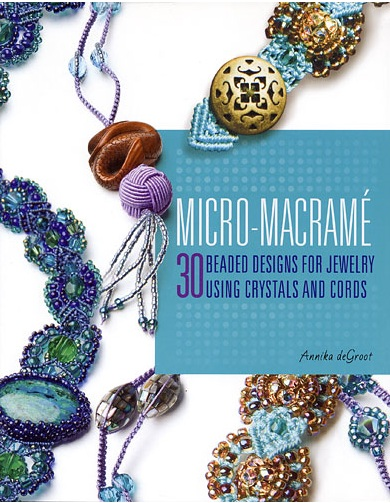 Micro-Macrame: 30 Beaded Designs for Jewelry Using Crystals and Cords by Annika deGroot