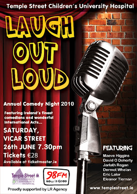 The annual Temple Street Children's University Hospital Laugh Out Loud Annual Comedy Night Saturday 26 June 7.30pm in Vicar Street, Tickets ¬28, featuring Maeve Higgins, David O Doherty, Jarlath Regan, Dermot Whelan, Eric Lalor and Eleanor Tiernan