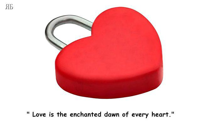 Love is the enchanted dawn of every heart