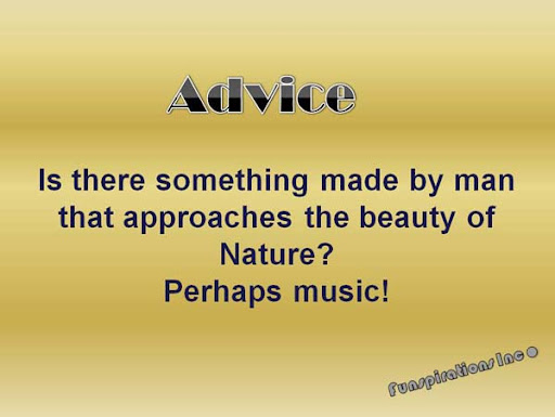 Advice : Is there something made by man that approaches the beauty of Nature? Perhaps Music!