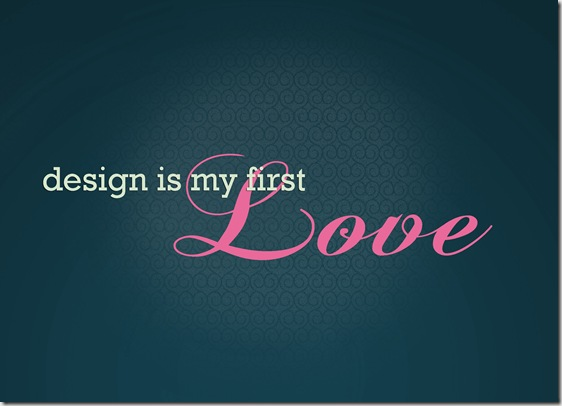 DESIGN IS MY FIRST LOVE