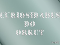 CURIOSIDADES DO ORKUT
