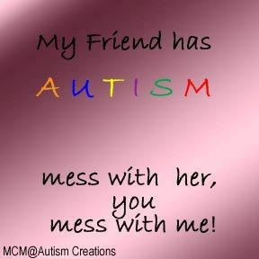 My friend has autism. Mess with her, you mess with me!