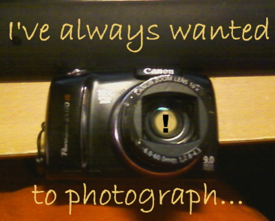 I've Always Wanted To Photograph...