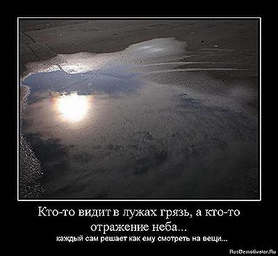 Кто-то видит в лужах грязь, а кто-то отражение неба... Каждый сам решает, как ему смотреть на вещи...