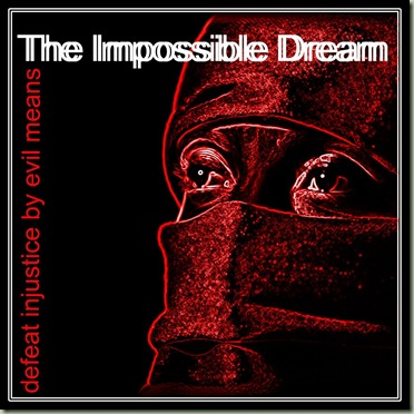 The Impossible Dream - Defeat Injustice by Evil Means