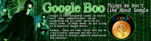 Google Boo, Things We Do not Like About Google: Google is the undisputed leader in search, mail, news, communications, social networking and all other parts of our daily lives. In other words, we are living in a beautiful Google Matrix. However, there are some things that may be significantly improved and here is a good place to discuss negative experiences and concerns.